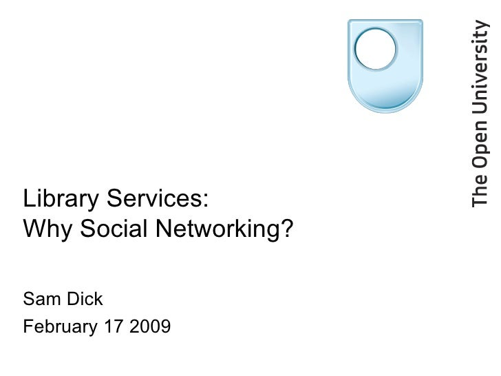 Library Services: Why Social Networking? Sam Dick February 17 2009