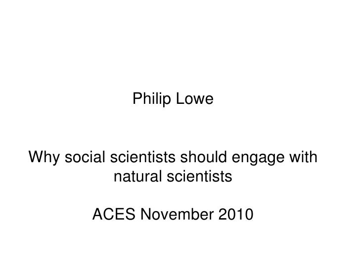 Philip LoweWhy social scientists should engage with natural scientistsACES November 2010 <br />