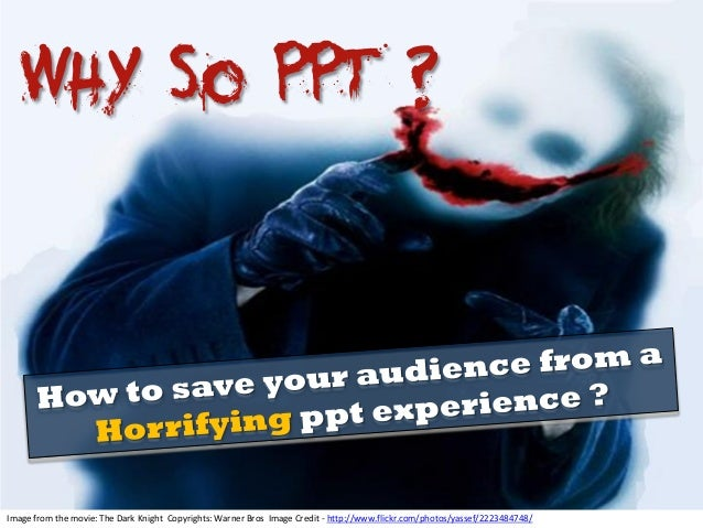 Why So PPT ? Image from the movie: The Dark Knight Copyrights: Warner Bros Image Credit - http://www.flickr.com/photos/yas...
