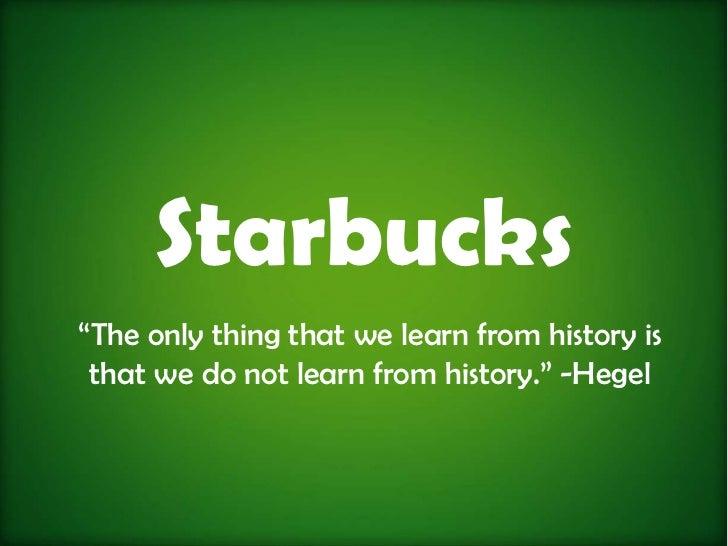 "Starbucks""The only thing that we learn from history is that we do not learn from history."" -Hegel"