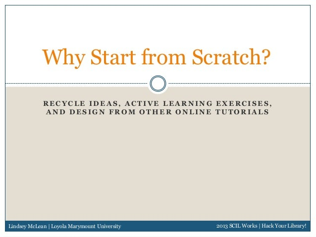 Why Start from Scratch?             RECYCLE IDEAS, ACTIVE LEARNING EXERCISES,             AND DESIGN FROM OTHER ONLINE TUT...