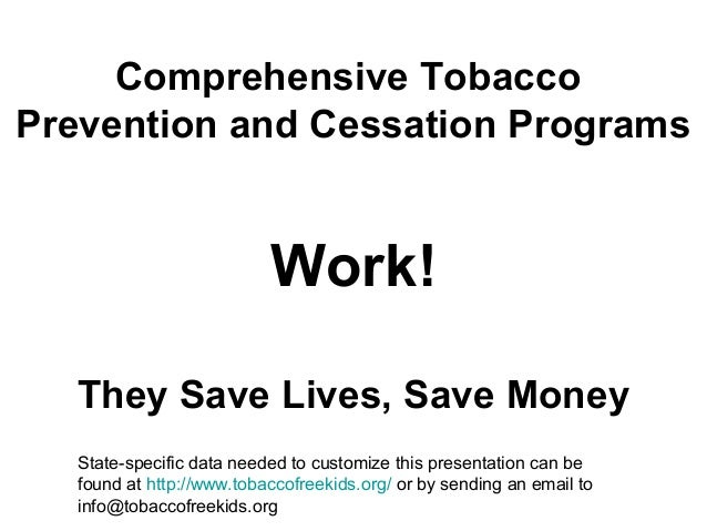 Comprehensive Tobacco Prevention and Cessation Programs Work! They Save Lives, Save Money State-specific data needed to cu...
