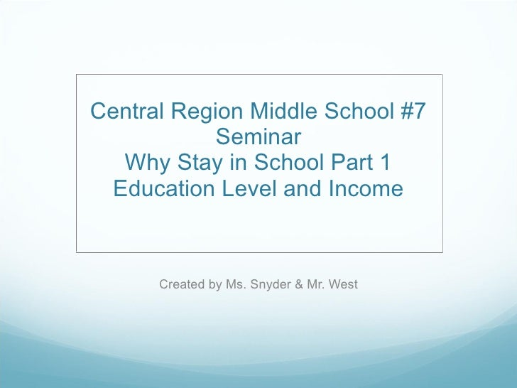 Central Region Middle School #7 Seminar Why Stay in School Part 1 Education Level and Income Created by Ms. Snyder & Mr. W...
