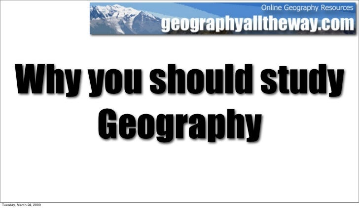 Why you should study             Geography Tuesday, March 24, 2009