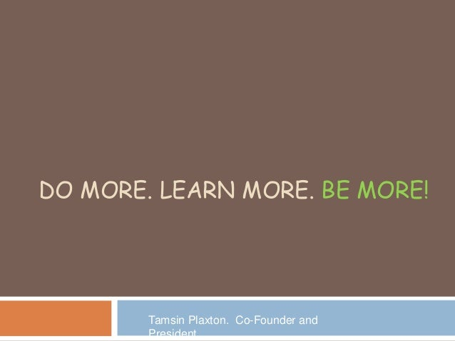 DO MORE. LEARN MORE. BE MORE! Tamsin Plaxton. Co-Founder and President