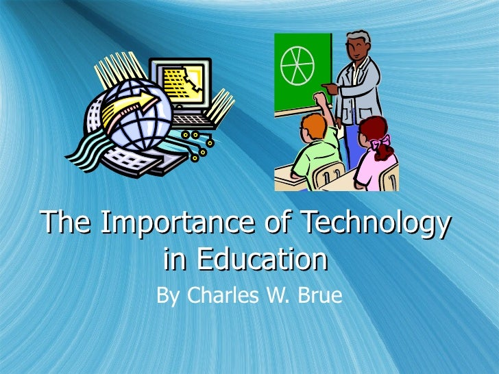 The Importance of Technology in Education By Charles W. Brue