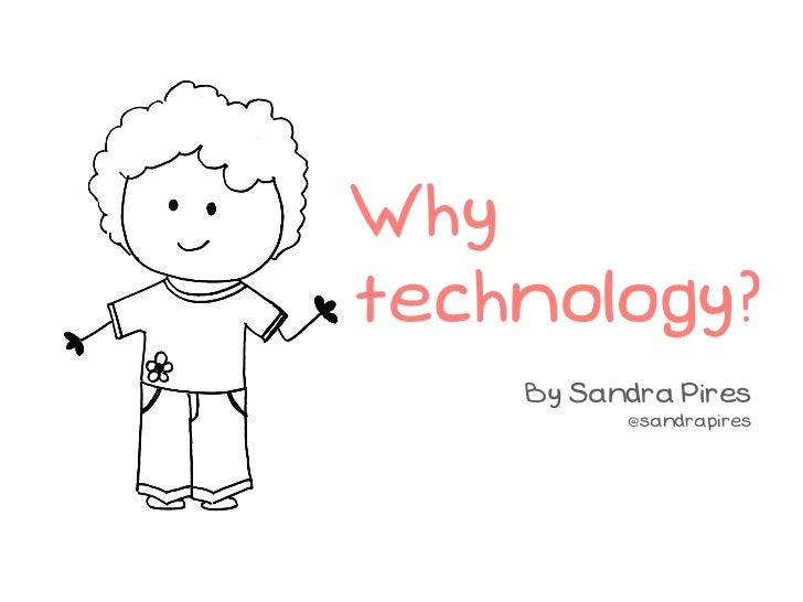 Whytechnology?    By Sandra Pires          @sandrapires