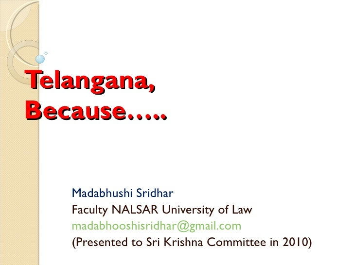 Telangana, Because….. Madabhushi Sridhar Faculty NALSAR University of Law [email_address] (Presented to Sri Krishna Commit...