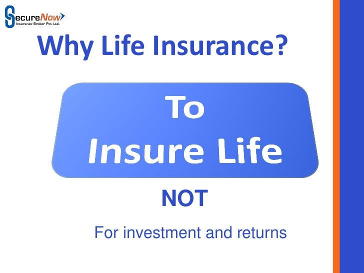 Why Life Insurance?              NOT    For investment and returns         SecureNow