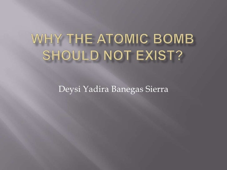 Why the Atomic Bomb should not exist?<br />Deysi Yadira Banegas Sierra <br />