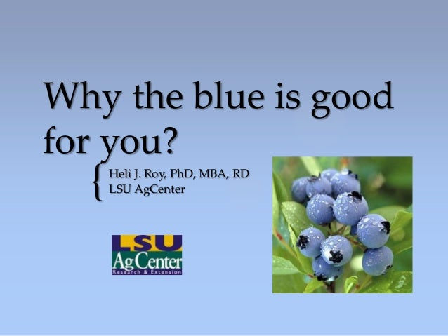 Why the blue is goodfor you?  {   Heli J. Roy, PhD, MBA, RD      LSU AgCenter