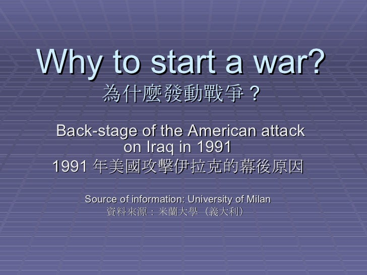 Why to start a war? 為什麼發動戰爭 ? Back-stage of the American attack on Iraq in 1991 1991 年美國攻擊伊拉克的幕後原因 Source of information: ...