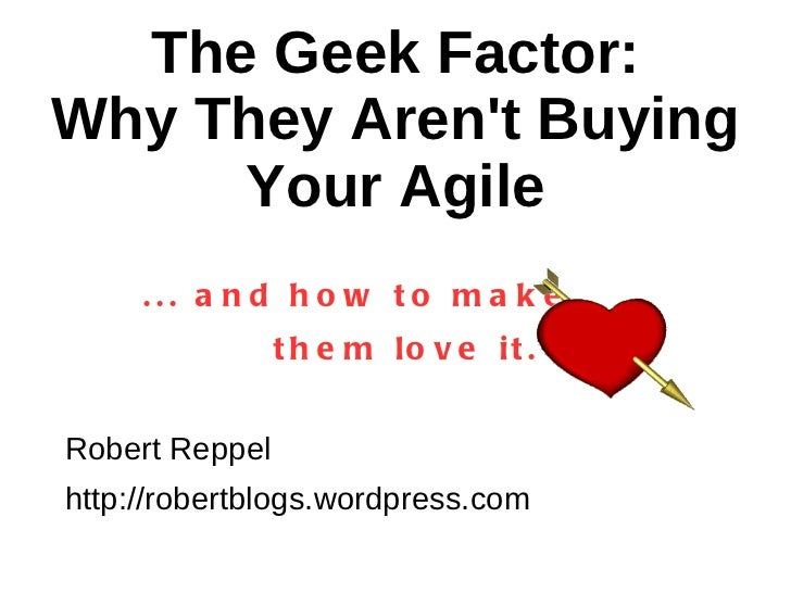 The Geek Factor: Why They Aren't Buying Your Agile ... and how to make  them love it. Robert Reppel http://robertblogs.wor...