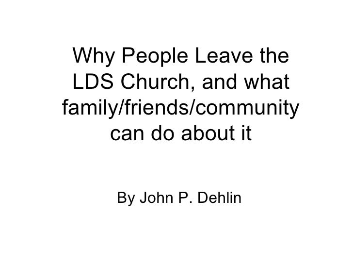 Why People Leave the LDS Church, and what family/friends/community can do about it By John P. Dehlin