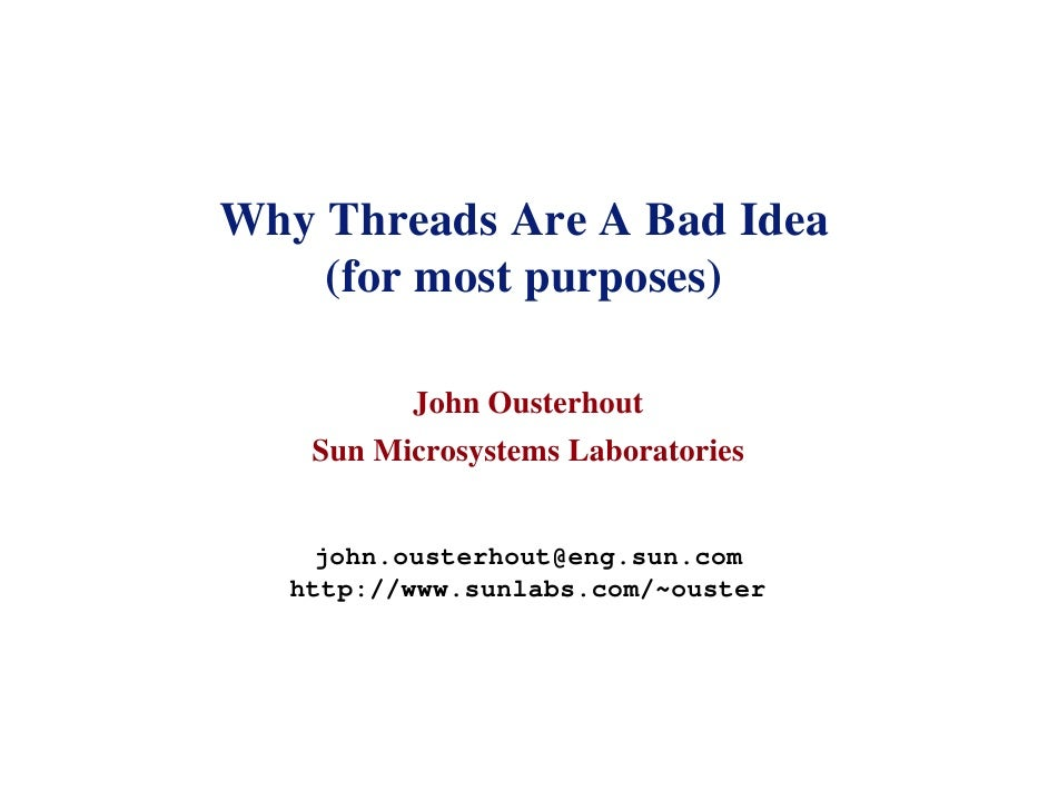 Why Threads Are A Bad Idea     (for most purposes)            John Ousterhout     Sun Microsystems Laboratories       john...