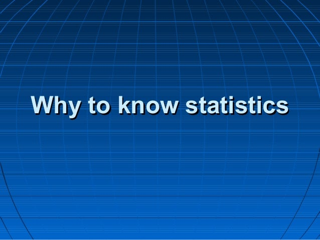 Why to know statisticsWhy to know statistics