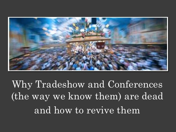 Why Tradeshow and Conferences(the way we know them) are dead     and how to revive them