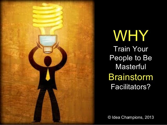 WHY Train Your People to Be Masterful Brainstorm Facilitators? © Idea Champions, 2013