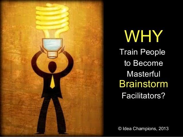 WHYTrain People to Become  MasterfulBrainstorm Facilitators?© Idea Champions, 2013