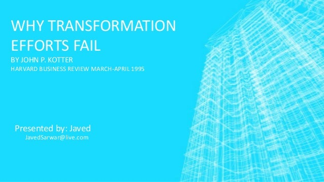 WHY TRANSFORMATION EFFORTS FAIL BY JOHN P. KOTTER HARVARD BUSINESS REVIEW MARCH-APRIL 1995  Presented by: Javed JavedSarwa...