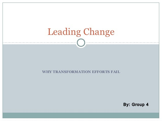 Leading ChangeWHY TRANSFORMATION EFFORTS FAIL                                  By: Group 4