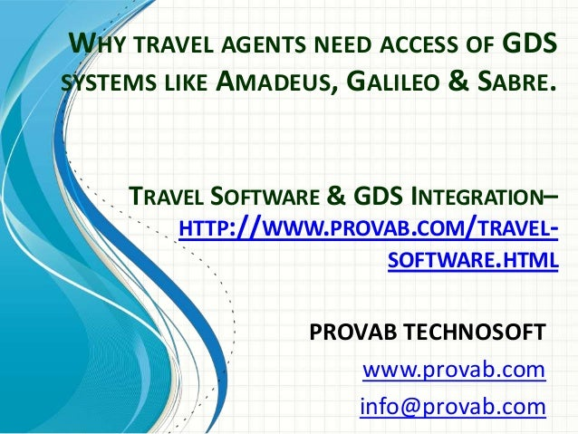 WHY TRAVEL AGENTS NEED ACCESS OF GDS SYSTEMS LIKE AMADEUS, GALILEO & SABRE. PROVAB TECHNOSOFT www.provab.com info@provab.c...