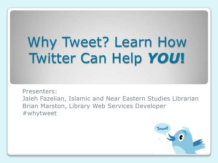 Why Tweet? Learn How Twitter Can Help YOU!<br />Presenters: <br />Jaleh Fazelian, Islamic and Near Eastern Studies Librari...