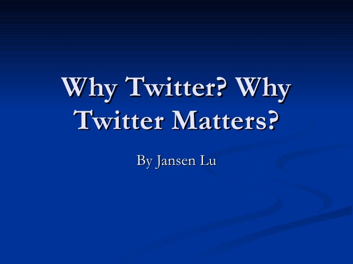Why Twitter? Why Twitter Matters? By Jansen Lu