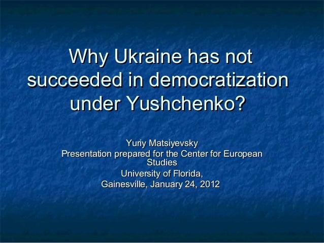 Why Ukraine has notsucceeded in democratization    under Yushchenko?                   Yuriy Matsiyevsky   Presentation pr...