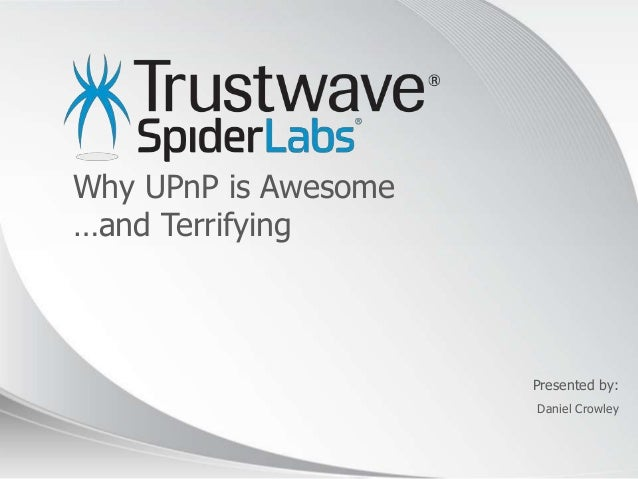 © 2012 Presented by: Why UPnP is Awesome …and Terrifying Daniel Crowley