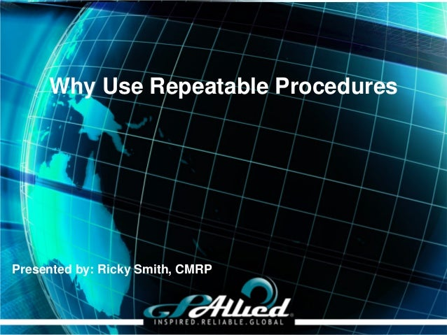 Copyright 2013 GPAllied Presented by: Ricky Smith, CMRP Why Use Repeatable Procedures