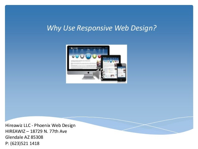 Why Use Responsive Web Design?  Hireawiz LLC - Phoenix Web Design HIREAWIZ – 18729 N. 77th Ave Glendale AZ 85308 P: (623)5...