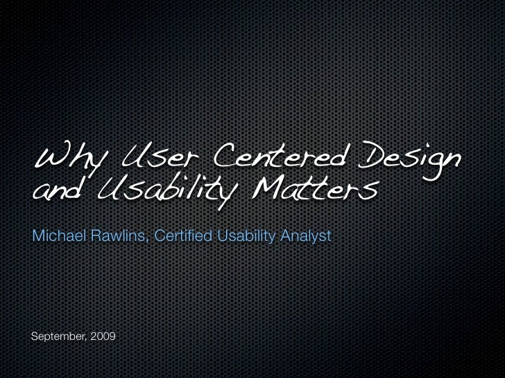 Why User Centered Design and Usability Matters Michael Rawlins, Certified Usability Analyst     September, 2009