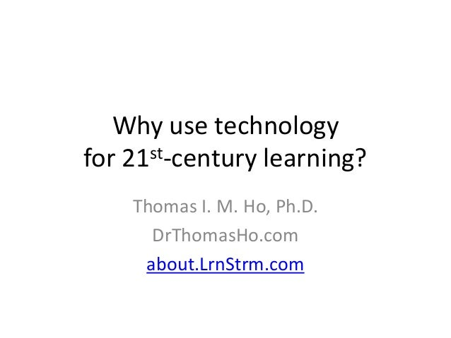 Why use technologyfor 21st-century learning?    Thomas I. M. Ho, Ph.D.      DrThomasHo.com     about.LrnStrm.com