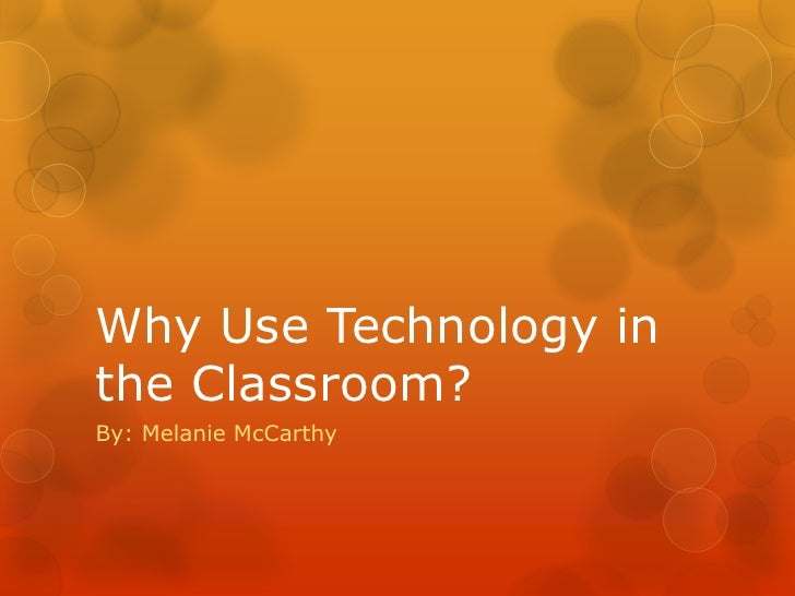 Why Use Technology inthe Classroom?By: Melanie McCarthy