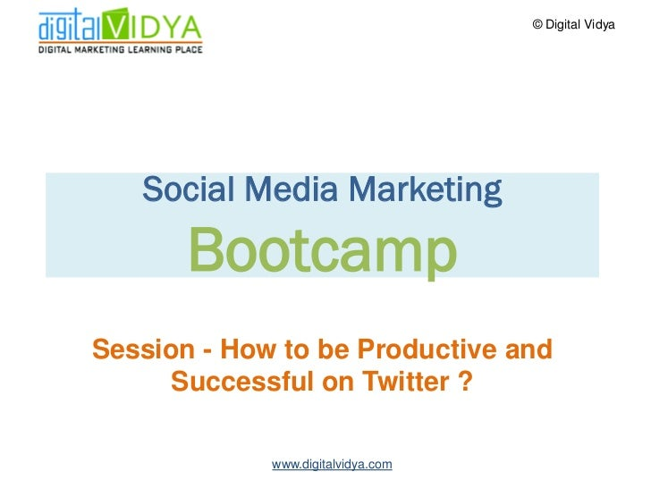 © Digital Vidya        Social Media Marketing        Bootcamp Session - How to be Productive and       Successful on Twitt...