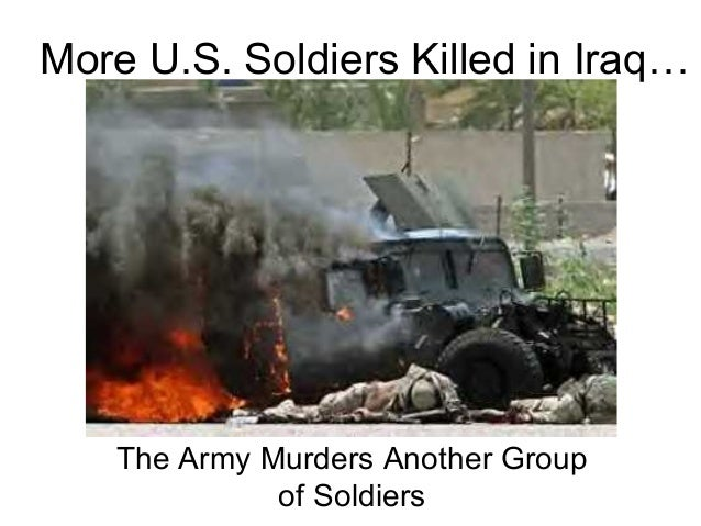 More U.S. Soldiers Killed in Iraq…                 or   The Army Murders Another Group             of Soldiers