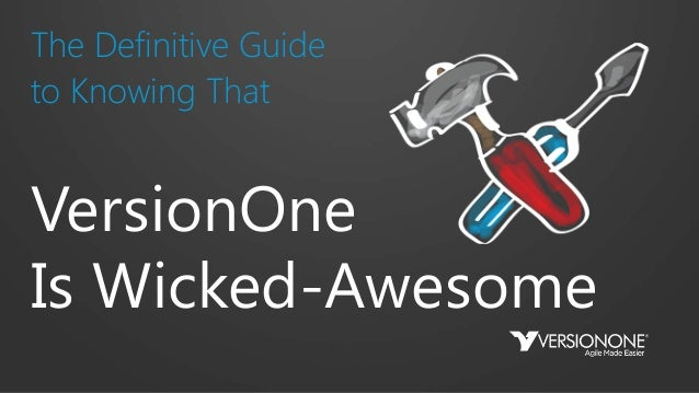 The Definitive Guide to Knowing That VersionOne Is Wicked-Awesome