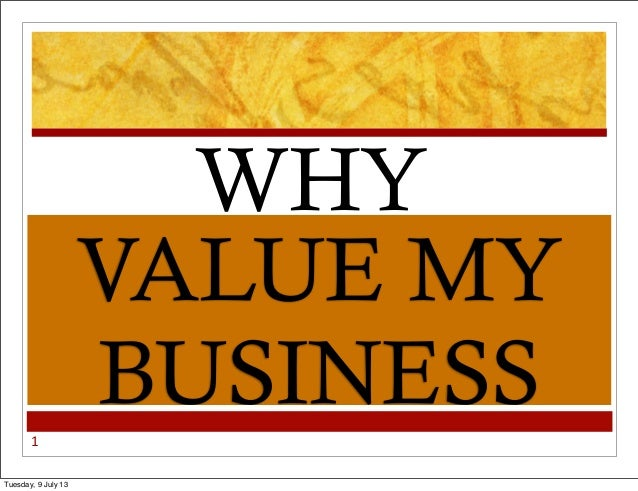 1 VALUE MY BUSINESS WHY Tuesday, 9 July 13