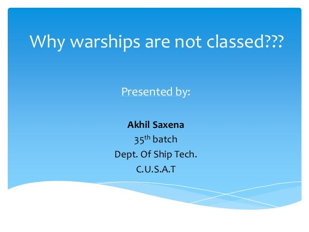 Why warships are not classed??? Presented by: Akhil Saxena 35th batch Dept. Of Ship Tech. C.U.S.A.T