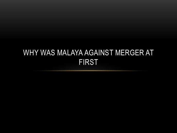 Why was malaya against merger at first