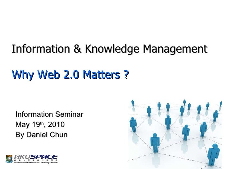 Information & Knowledge Management Why Web 2 .0 Matters ? Information Seminar May 19 th , 2010 By Daniel Chun