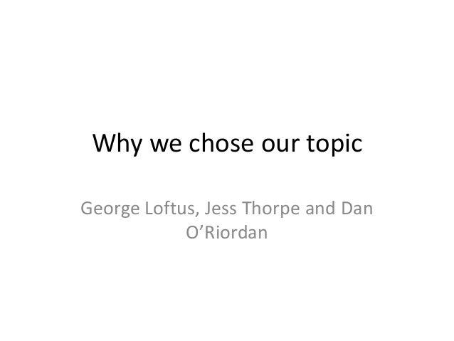 Why we chose our topicGeorge Loftus, Jess Thorpe and Dan            O'Riordan