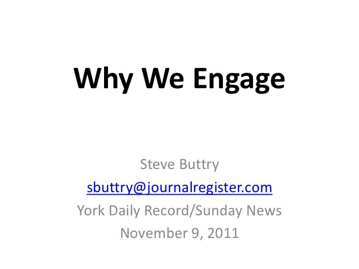 Why We Engage          Steve Buttry sbuttry@journalregister.comYork Daily Record/Sunday News      November 9, 2011