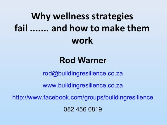 Why wellness strategiesfail ....... and how to make themworkRod Warnerrod@buildingresilience.co.zawww.buildingresilience.c...