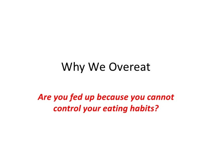 Why We Overeat<br />Are you fed up because you cannot control your eating habits?<br />