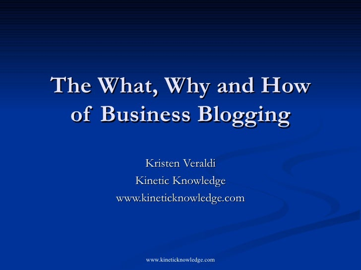 The What, Why and How of Business Blogging Kristen Veraldi Kinetic Knowledge www.kineticknowledge.com