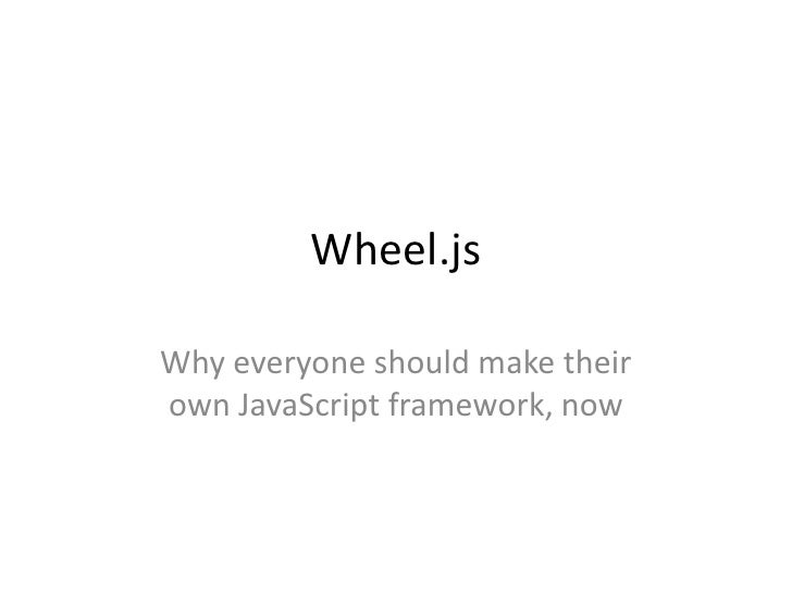 Wheel.jsWhy everyone should make theirown JavaScript framework, now