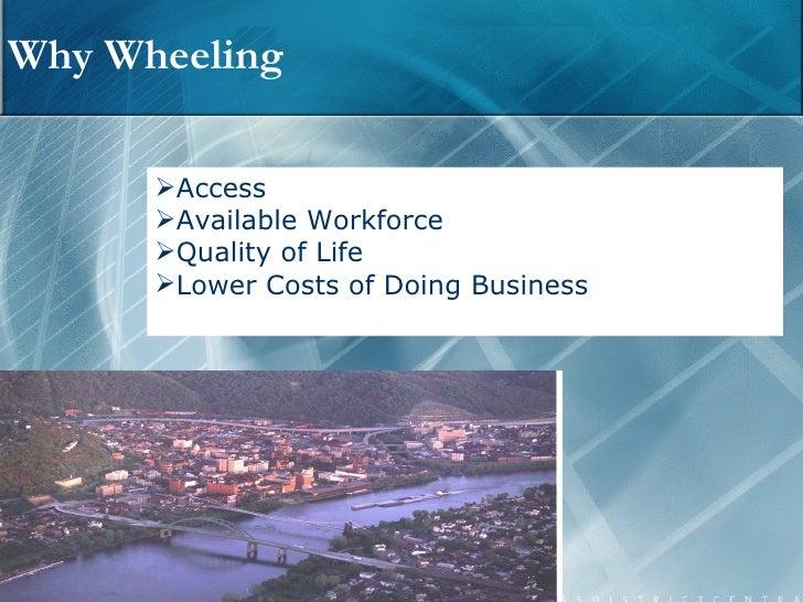 Why Wheeling <ul><li>Access </li></ul><ul><li>Available Workforce </li></ul><ul><li>Quality of Life </li></ul><ul><li>Lowe...