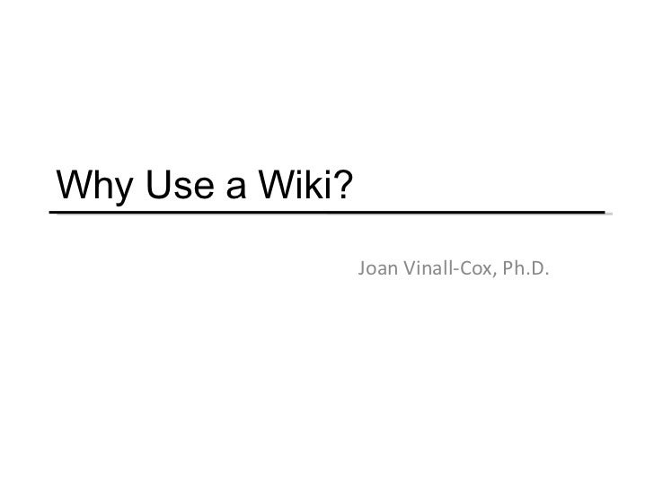 Why Use a Wiki? Joan Vinall-Cox, Ph.D.